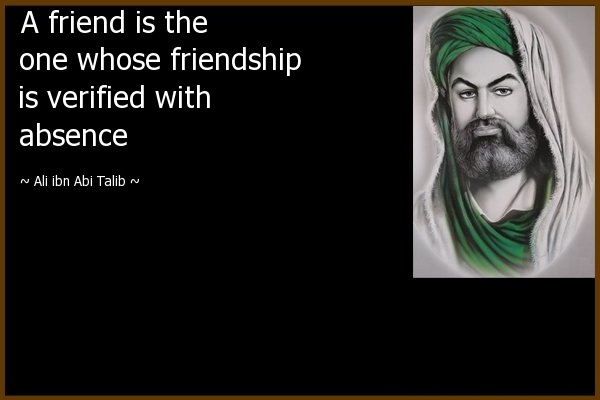 A friend is the one whose friendship is verified with absence - Al ibn Abi Talib