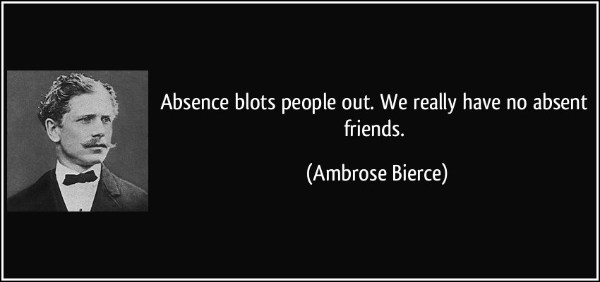 Absence Blots People Out. We Really Have No Absent Friends - Ambrose Bierce