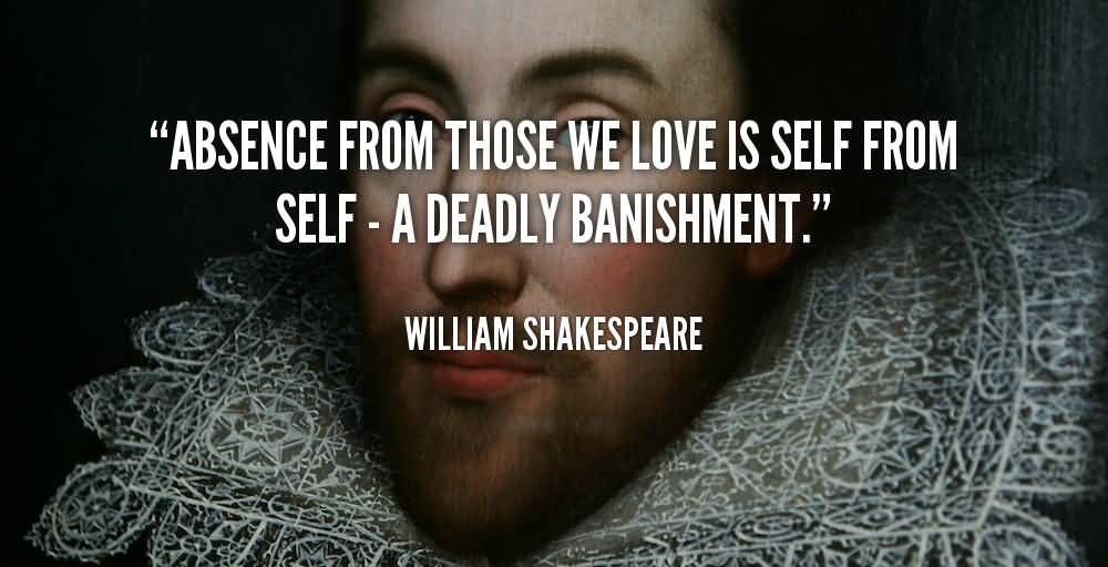Absence from those we love is self from self a deadly banishment - William Shakespeare