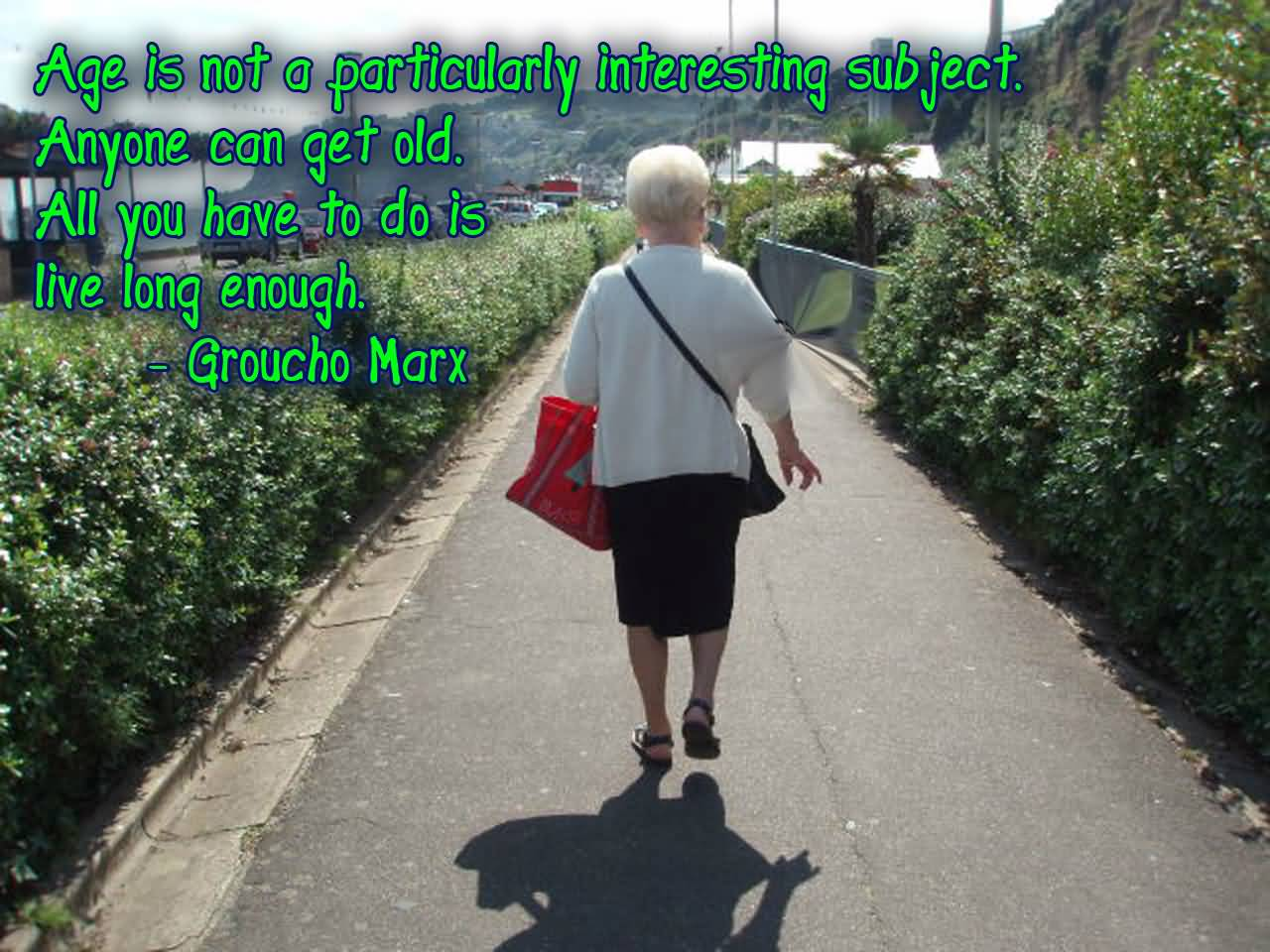 Age Is not A Particularly Interesting Subject. Anyone Can Get Old