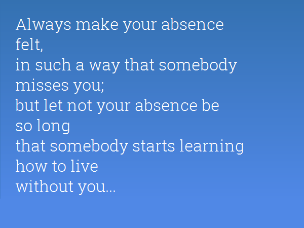 Always Make Your Absence Felt, In Such A Way That Somebody Misses You