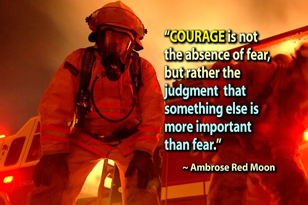 Courage Is Not The Absence Of Fear But Rather The Judgement That Something Else Is More Important Than Fear.