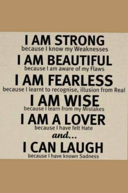 I am strong because i know my weakness I am beautiful because i am aware of my flaws