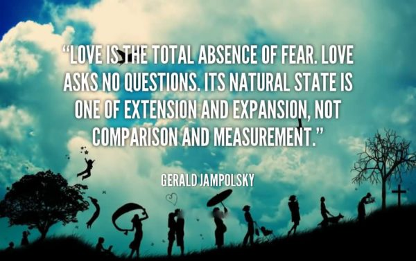 Love is the total absence of fear love asks no questions it's natural state is one of extension