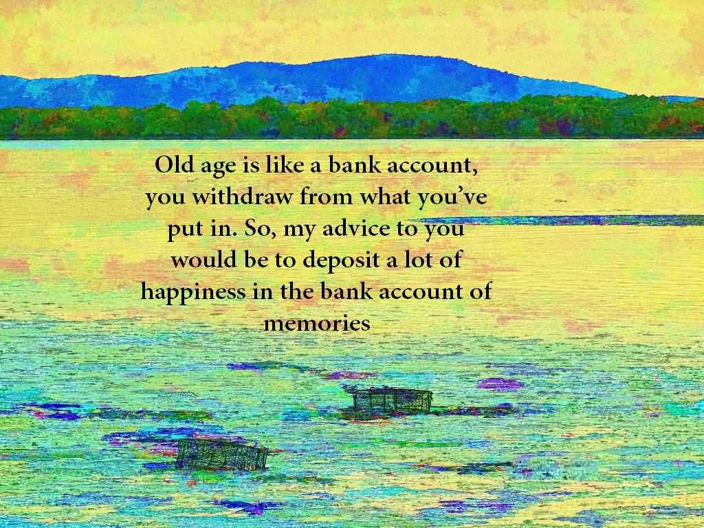 Old Age Is Like A Bank Account You Withdraw From What You've Put In