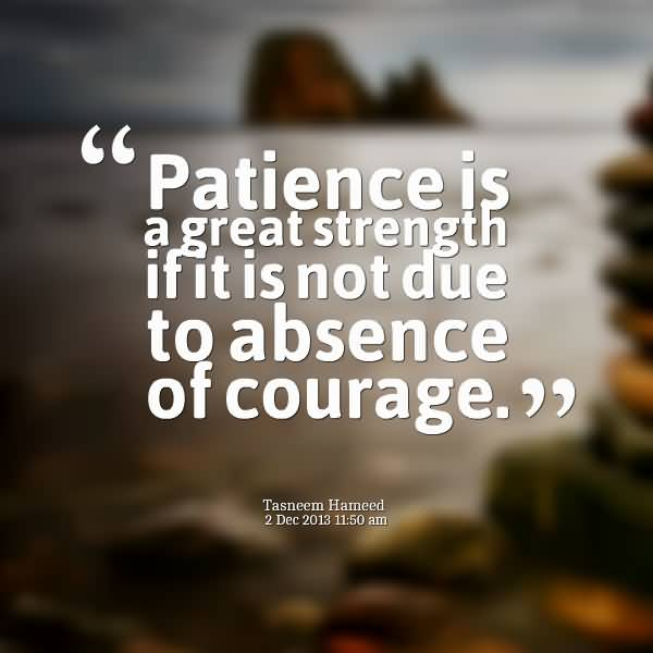 Patience Is A Great Strength If It Not Due to Abuse Of Courage.