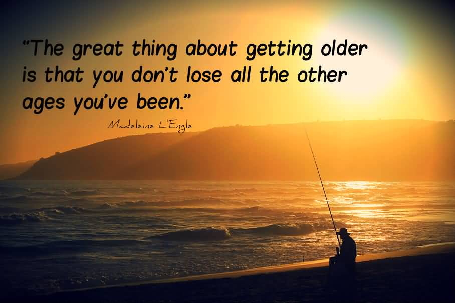 The Great Thing About Getting Older Is That You Don't Lose All The Others
