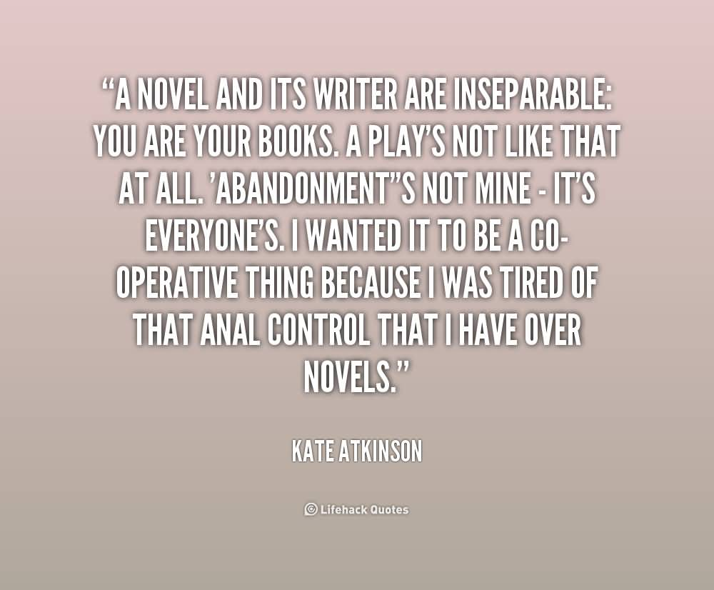 A novel and its writer are inseparable you are your books. A play's not like that at all. 'Abandonment isn't mine - it's everyone's. I wanted it to b