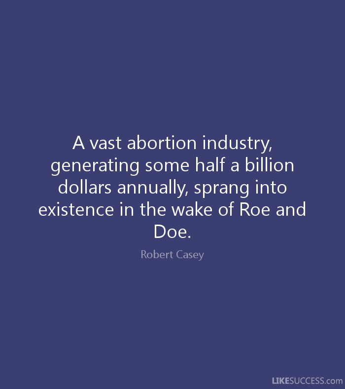 A vast abortion industry, generating some half a billion dollars annually, sprang into existence in the wake of Roe and Doe - Robert Casey