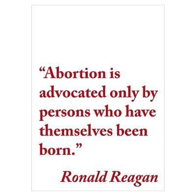 Abortion is advocated only by persons who have themselves been born - Ronald Reagan