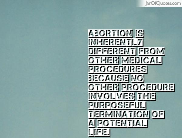 Abortion is inherently different from other medical procedures because no other procedure involves the purposeful termination of a potential life. Pot