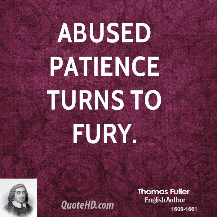 Abused patience turns to fury. Thomas Fuller
