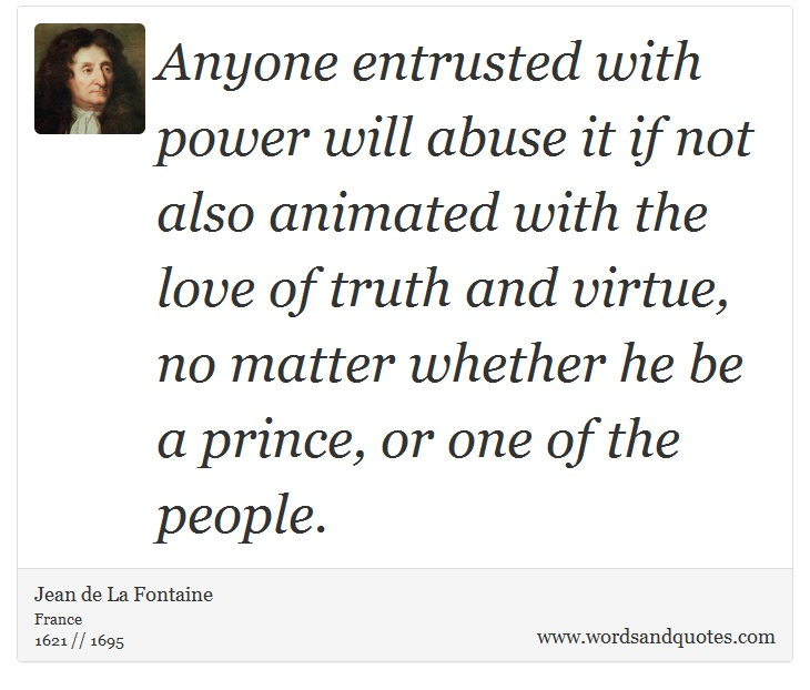 Anyone entrusted with power will abuse it if not also animated with the love of truth and virtue, no matter whether he be a prince, or one of the peop