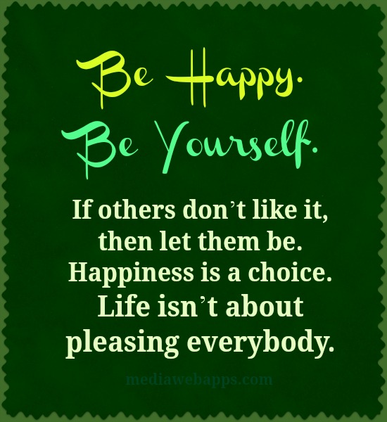 Be Happy Be Yourself If Others Don't Like It Then Let Them Be