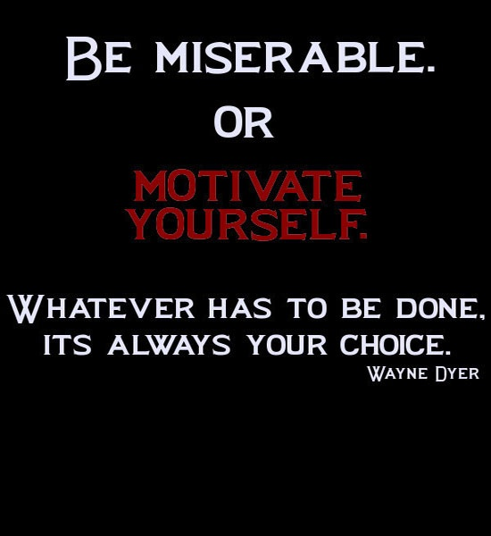 Be Miserable Or Motivate Yourself, Whatever Has to Be Done, It's Always Your Choice - Wayne Dyer
