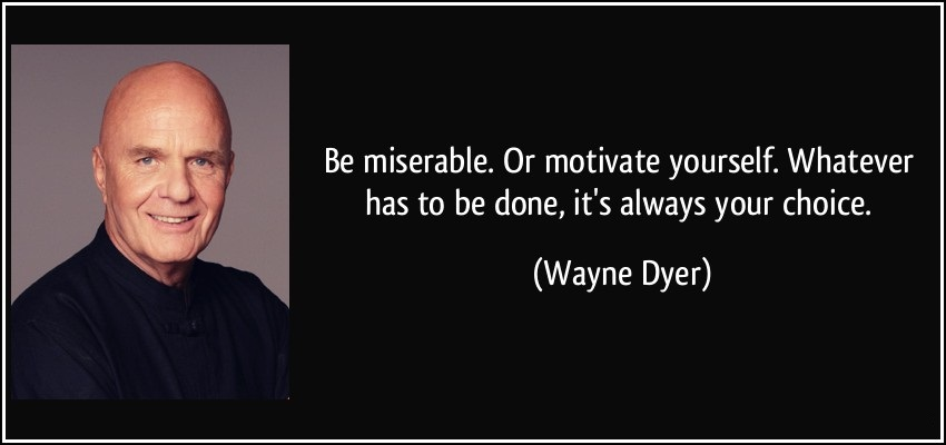 Be Miserable. Or Motivate Yourself. Whatever Has To Be Done, It's Always Your Choice - Wayne Dyer (2)