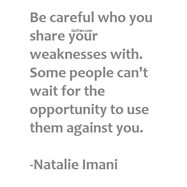 Be careful who you share your weaknesses with. Some people can't wait for the opportunity to use them against you. -Natalie Imani