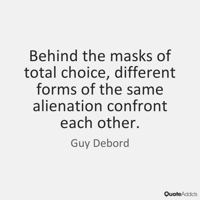 Behind the masks of total choice, different forms of the same alienation confront each other. Guy Debord