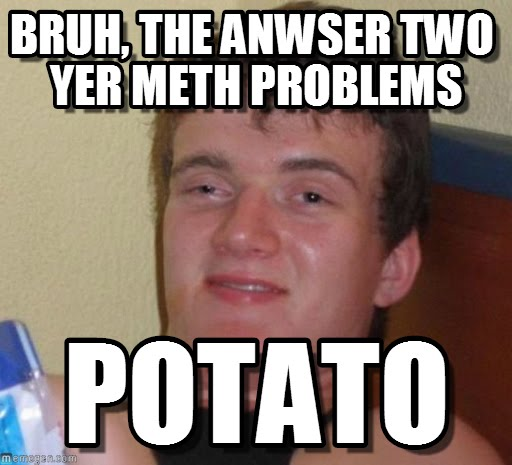 Bruh, The Answer Two Yer Meth Problems Potato