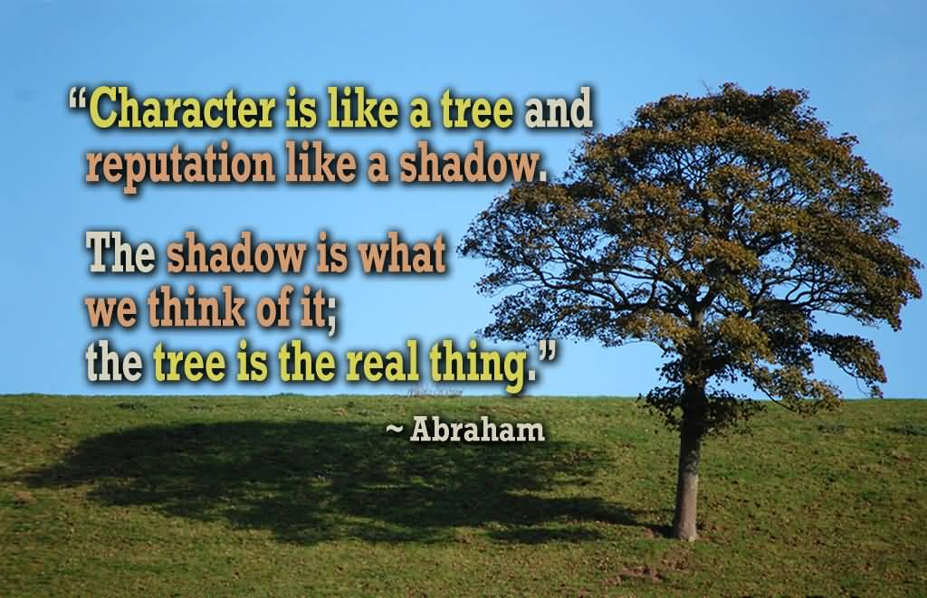 Character Is Like A Tree And Reputation Like A Shadow. The Shadow Is What We Think Of It; The Tree Is the Real Thing - Abraham