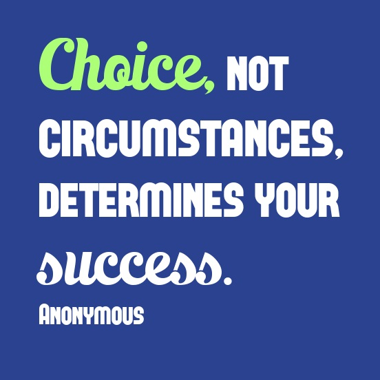 Choice Not Circumstances Determines Your Success - Anonymous