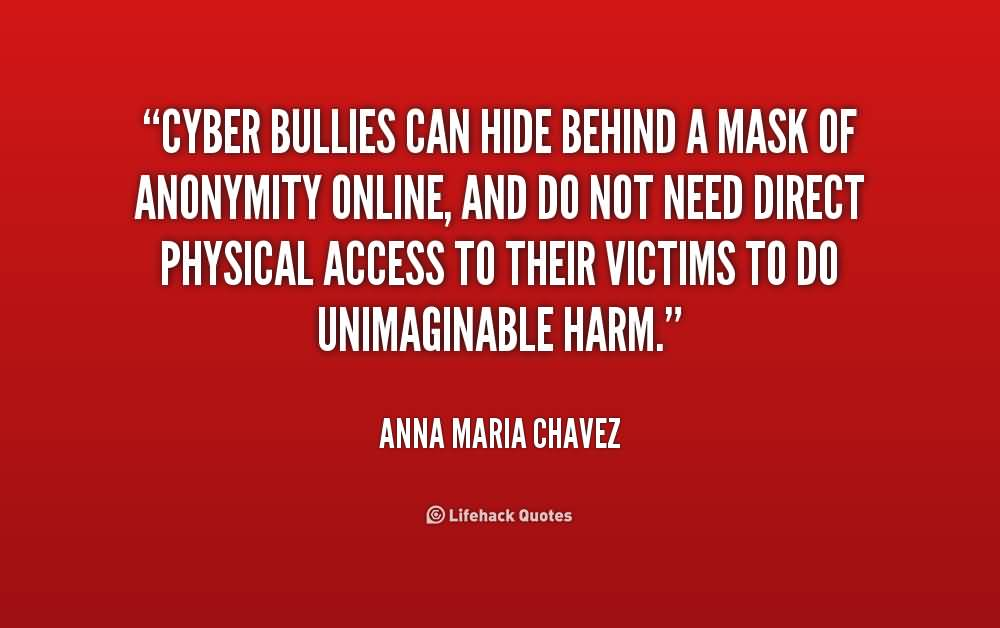 Cyber bullies can hide behind a mask of anonymity - Anna Maria Chavez