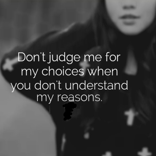 Don't Judge Me For My Choices When You Don't Understand My Reasons