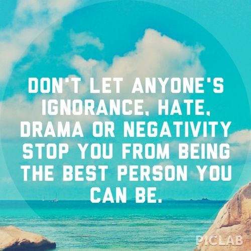 Don't let anymore's ignorance, hate, drama or negativity stop you from