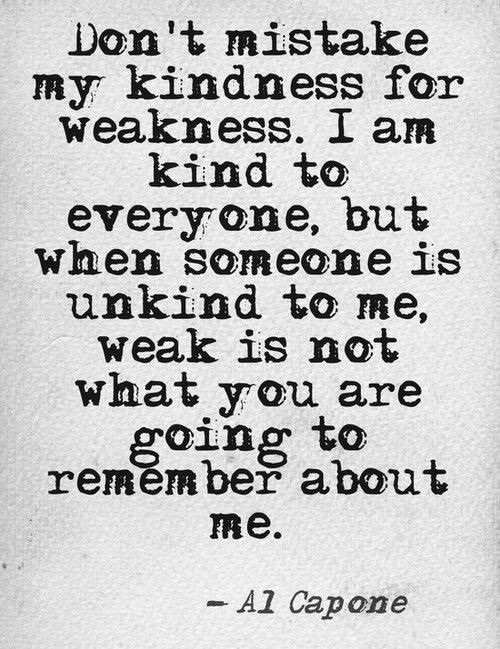 Don't mistake my kindness for weakness i am kind to everyone but when someone