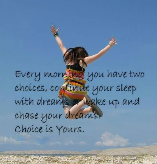 Every Morning You Have Two Choices, Continue Your Sleep With Dreams Or Wake Up
