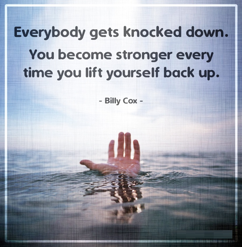 Everybody Gets Knocked Down. You Become Stronger Every Time You Lift Yourself Back Up