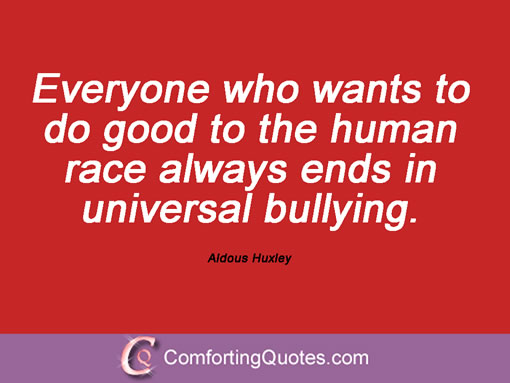 Everyone who wants to do good to the human race always ends in universal bullying. Aldous Huxley