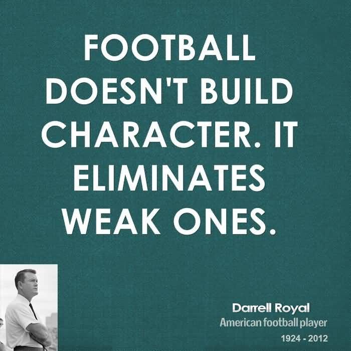 Football Doesn't Build Character. It Eliminates Weak Ones - Darrell Royal