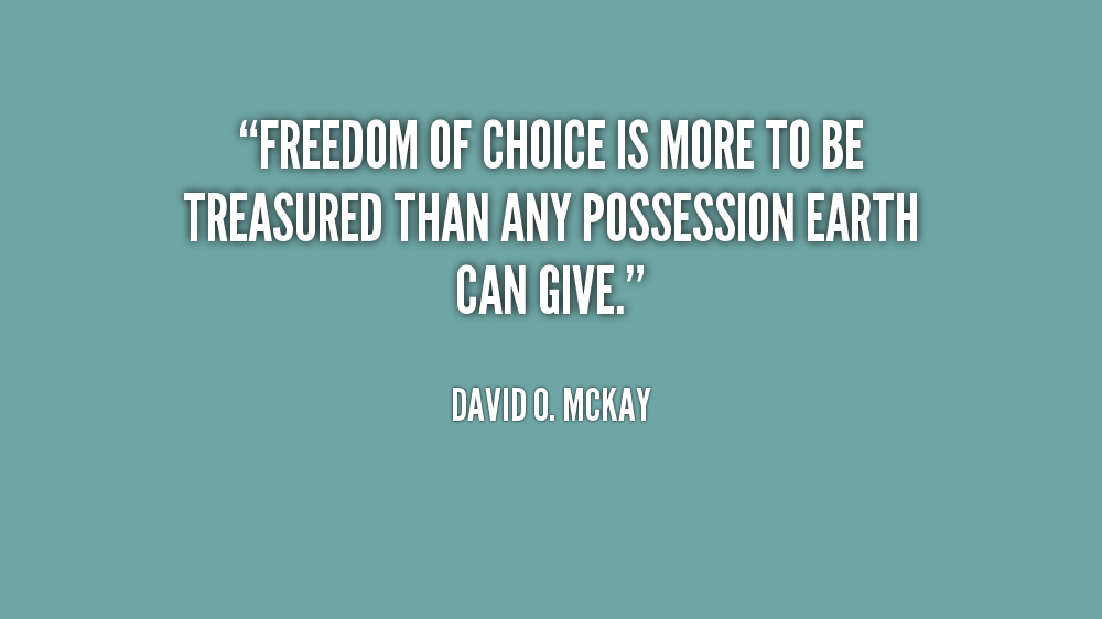 Freedom Of Choice Is More To Be Treasured Than Any Possession Earth Can Give - David O. Mckay