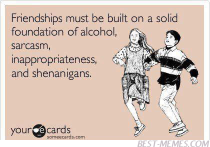 Friendships Must Be Built On A Solid Foundation Of Alcohol