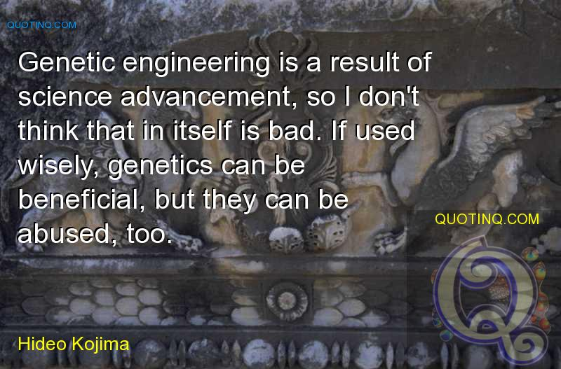 Genetic engineering is a result of science advancement, so I don't think that in itself is bad. If used wisely, genetics can be beneficial, but they c