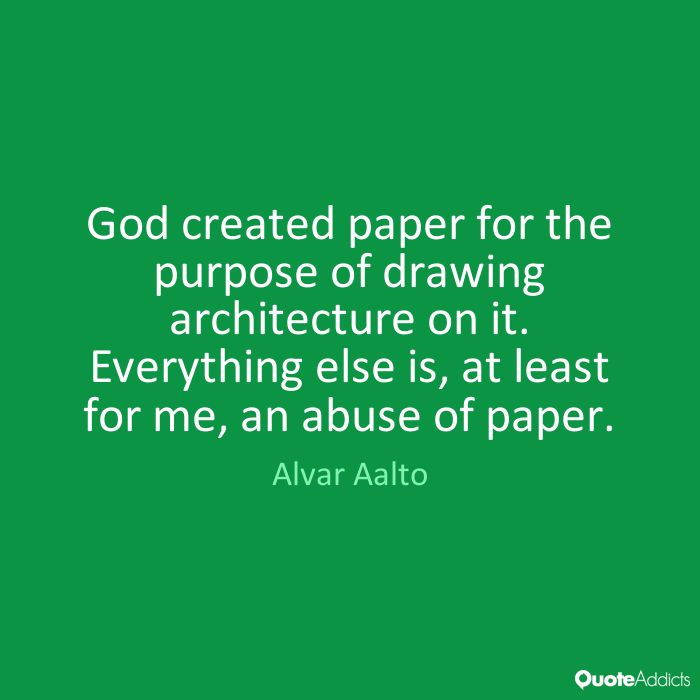 God created paper for the purpose of drawing architecture on it. Everything else is, at least for me, an abuse of paper. Alvar Aalto