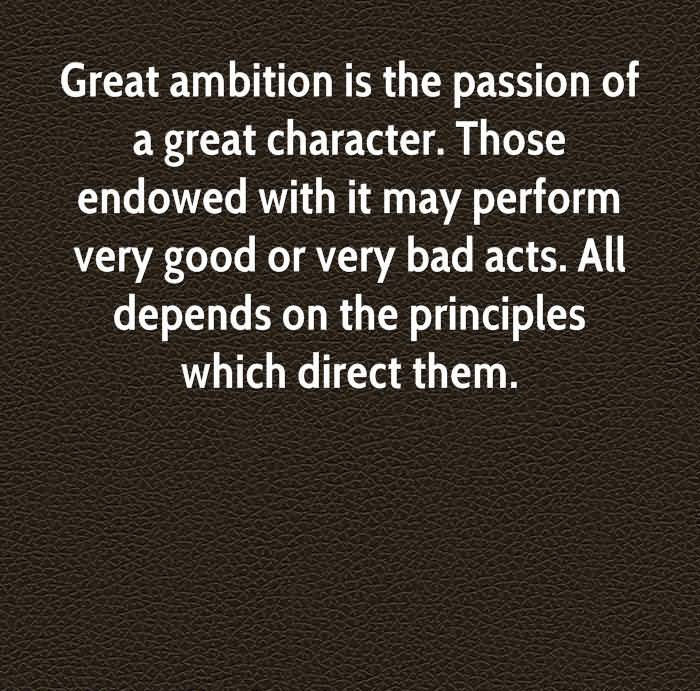 Great Ambition Is The Passion Of A Great Character. Those Endowed With it May Perform Very Good Or Very Bad Acts