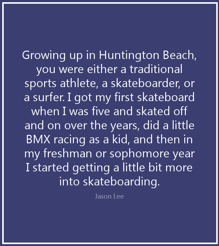 Growing up in huntington beach you were either a traditional sports athlete, a skateboarder or a surfer - Jason Lee