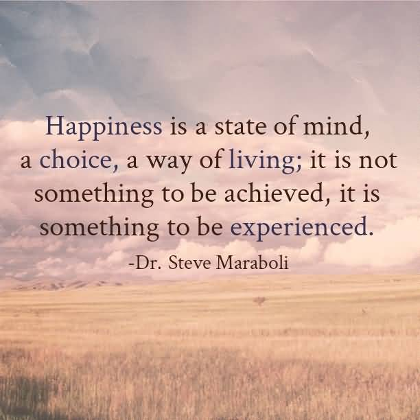 Happiness Is A State Of Mind, a Choice, A Way Of Living; It Is Not Something To Be Achieved - Dr. Steve Maraboli