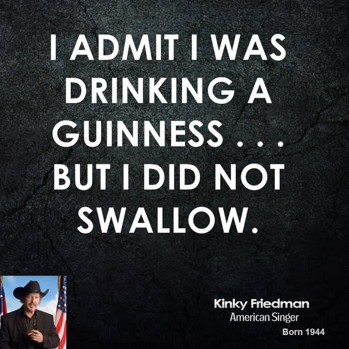 I Admit I was Drinking A Guinness But I Did Not Swallow - Kinky Friedman