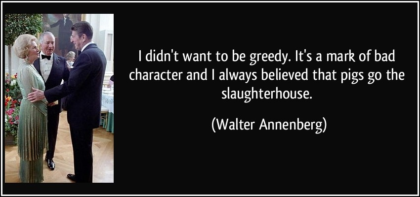 i-didnt-want-to-be-greedy-its-a-mark-of-bad-character-and-i-always-that-pigs-go-the-slaughterhouse-walter-annenberg