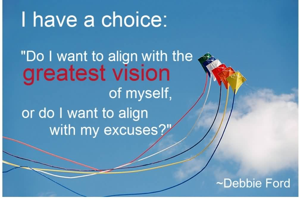 I Have A Choice Do I Want To Align With The Greatest Vision Of Myself - Debbie Ford
