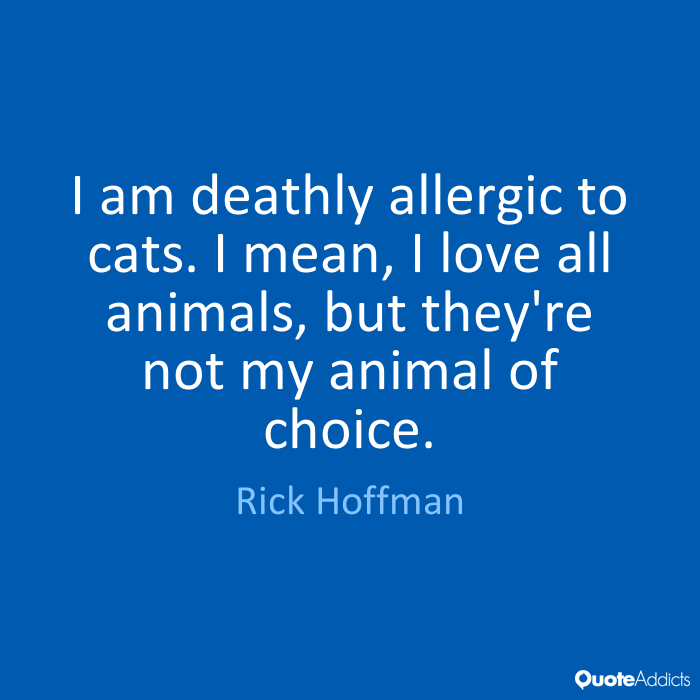 I am deathly allergic to cats. I mean, I love all animals, but they're not my animal of choice - Rick Hoffman