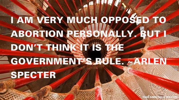 I am very much opposed to abortion personally. But I don't think it is the government's rule - Arlen Specter