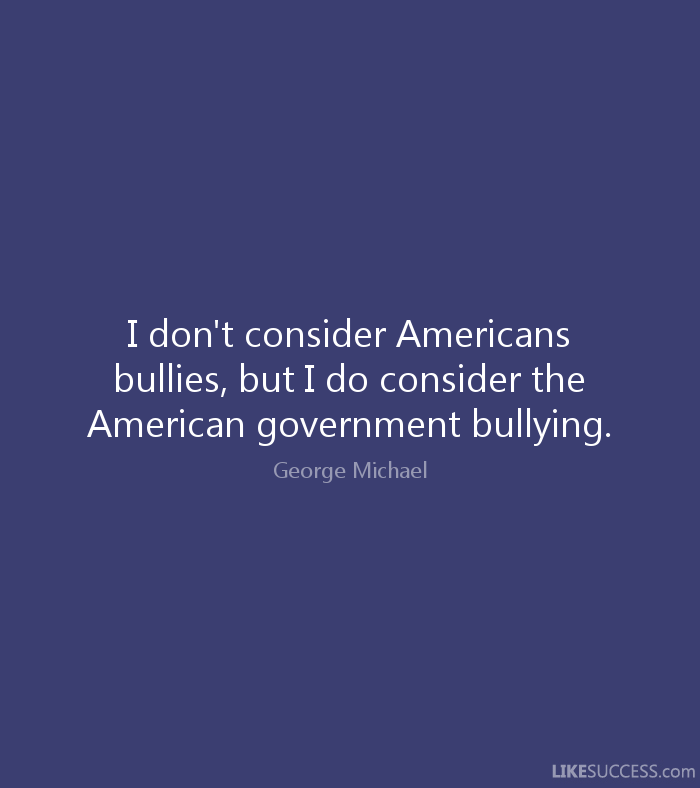 I don't consider Americans bullies, but I do consider the American government bullying. George Michael