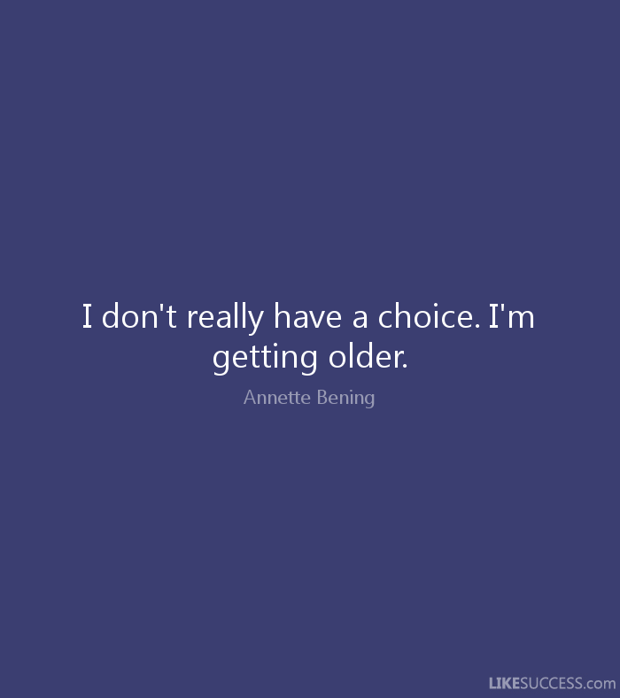 I don't really have a choice. I'm getting older - Annette Bening