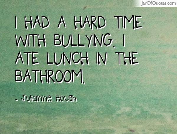 I had a hard time with bullying. I ate lunch in the bathroom. Julianne Hough