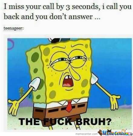 I miss your call by 3 seconds, i call you back and you don't answer