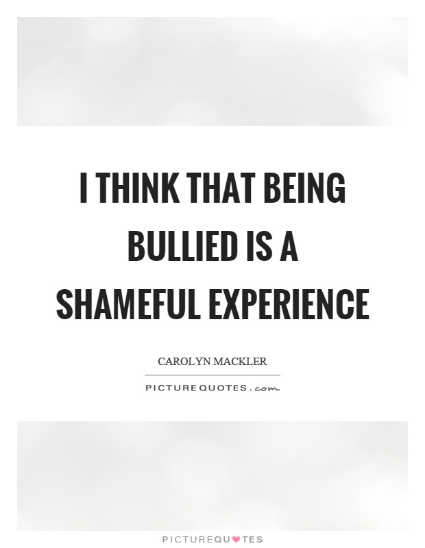 I think that being bullied is a shameful experience - Carolyn Mackler